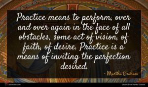 Martha Graham quote : Practice means to perform ...