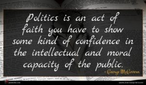 George McGovern quote : Politics is an act ...