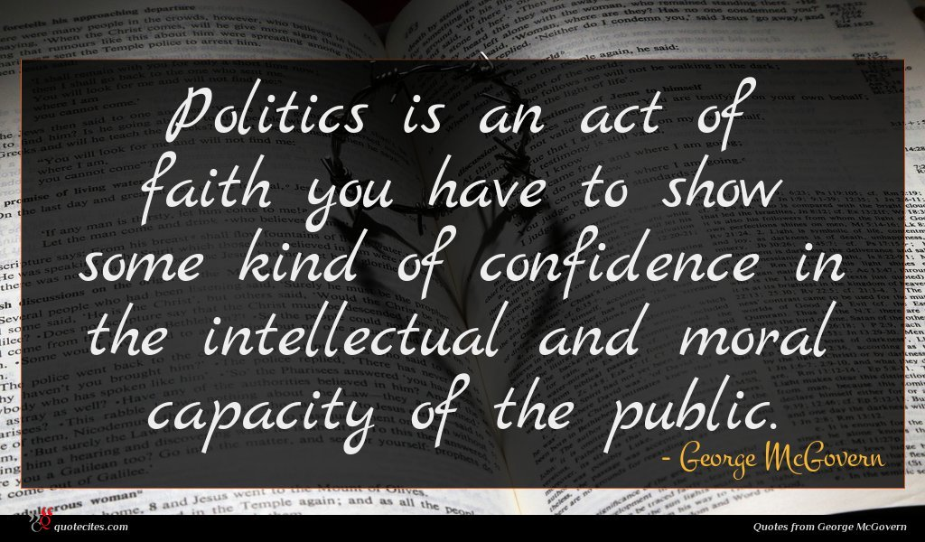 Politics is an act of faith you have to show some kind of confidence in the intellectual and moral capacity of the public.