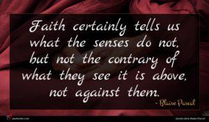 Blaise Pascal quote : Faith certainly tells us ...