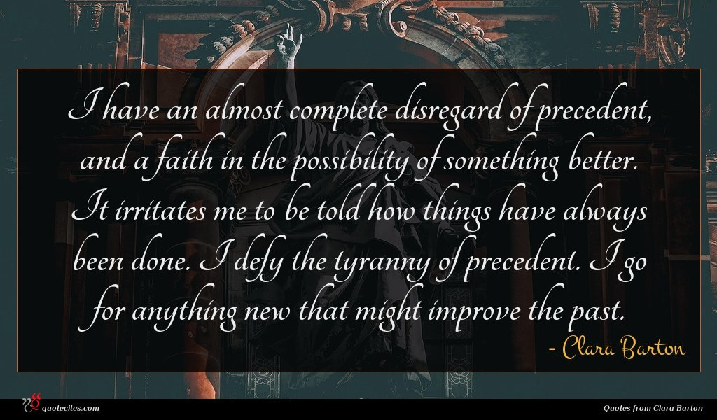 I have an almost complete disregard of precedent, and a faith in the possibility of something better. It irritates me to be told how things have always been done. I defy the tyranny of precedent. I go for anything new that might improve the past.
