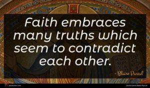 Blaise Pascal quote : Faith embraces many truths ...