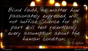 E. O. Wilson quote : Blind faith no matter ...