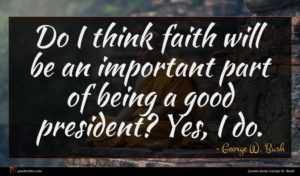 George W. Bush quote : Do I think faith ...