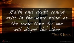Thomas S. Monson quote : Faith and doubt cannot ...