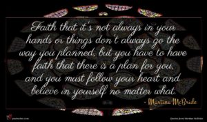 Martina McBride quote : Faith that it's not ...