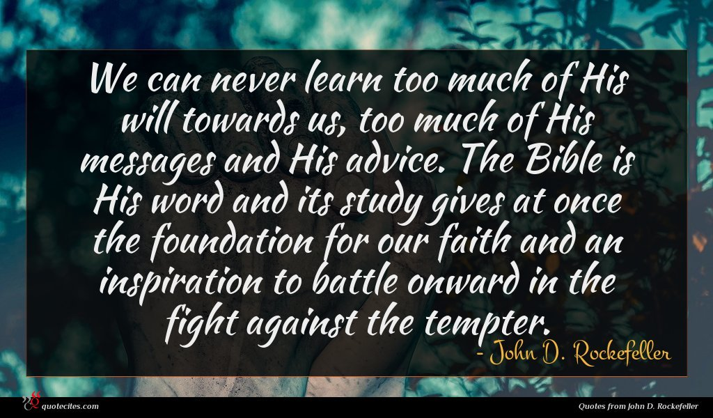 We can never learn too much of His will towards us, too much of His messages and His advice. The Bible is His word and its study gives at once the foundation for our faith and an inspiration to battle onward in the fight against the tempter.