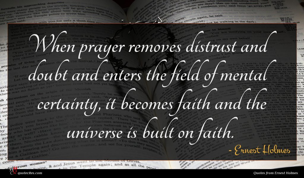 When prayer removes distrust and doubt and enters the field of mental certainty, it becomes faith and the universe is built on faith.