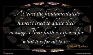 Richard Dawkins quote : At least the fundamentalists ...