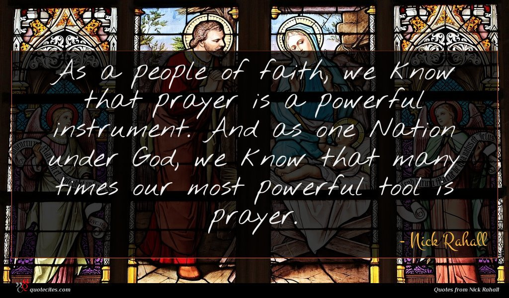 As a people of faith, we know that prayer is a powerful instrument. And as one Nation under God, we know that many times our most powerful tool is prayer.