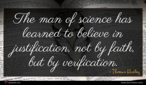Thomas Huxley quote : The man of science ...