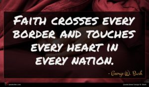 George W. Bush quote : Faith crosses every border ...