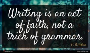 E. B. White quote : Writing is an act ...