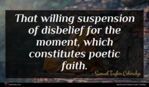 Samuel Taylor Coleridge quote : That willing suspension of ...