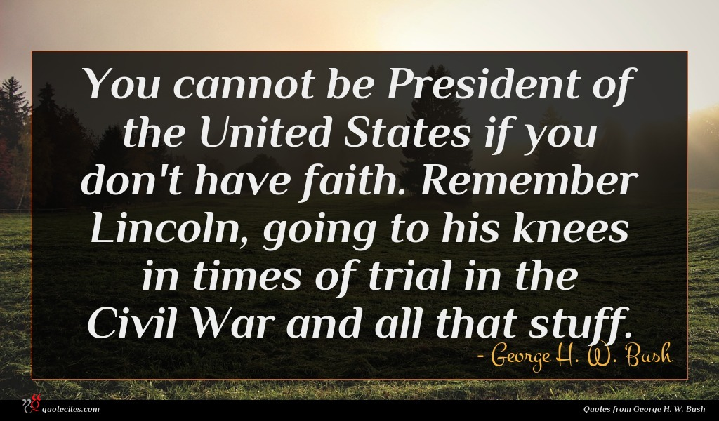 You cannot be President of the United States if you don't have faith. Remember Lincoln, going to his knees in times of trial in the Civil War and all that stuff.