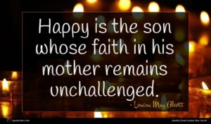 Louisa May Alcott quote : Happy is the son ...