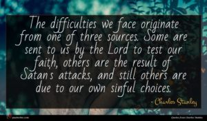 Charles Stanley quote : The difficulties we face ...