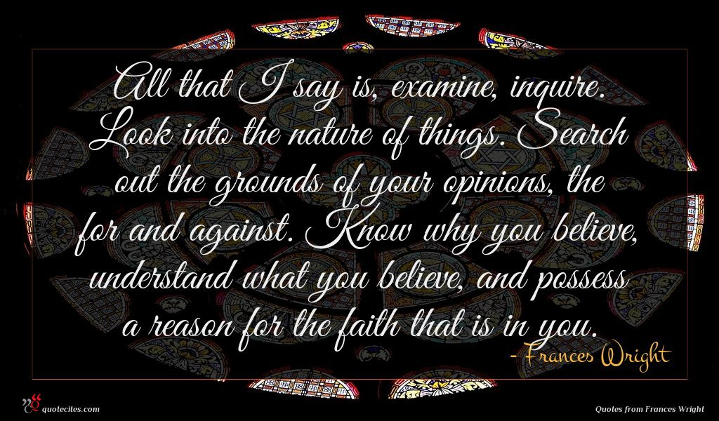 All that I say is, examine, inquire. Look into the nature of things. Search out the grounds of your opinions, the for and against. Know why you believe, understand what you believe, and possess a reason for the faith that is in you.