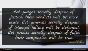 Leonard Cohen quote : Let judges secretly despair ...