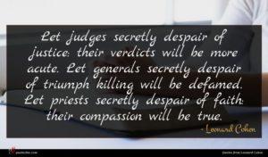 Leonard Cohen quote : Let judges secretly despair ...