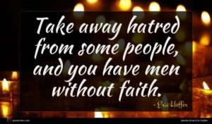 Eric Hoffer quote : Take away hatred from ...