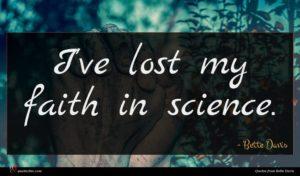 Bette Davis quote : I've lost my faith ...