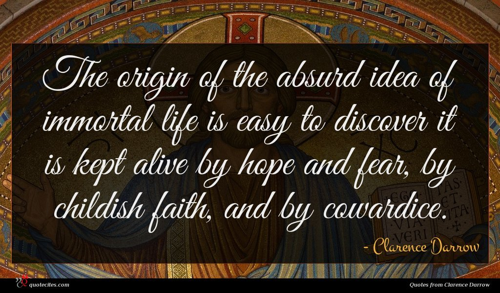The origin of the absurd idea of immortal life is easy to discover it is kept alive by hope and fear, by childish faith, and by cowardice.