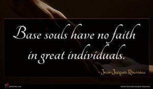 Jean-Jacques Rousseau quote : Base souls have no ...