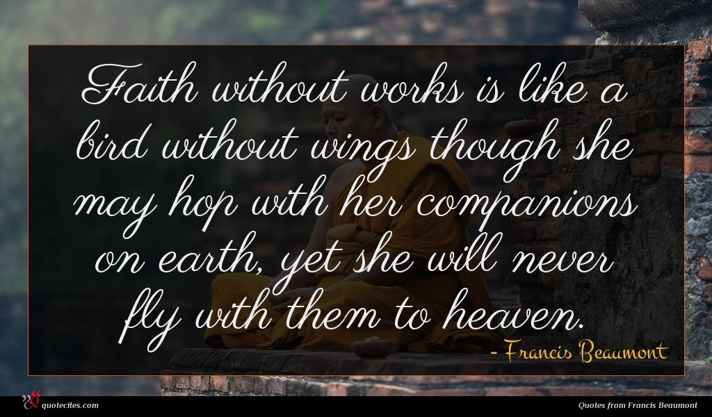 Faith without works is like a bird without wings though she may hop with her companions on earth, yet she will never fly with them to heaven.