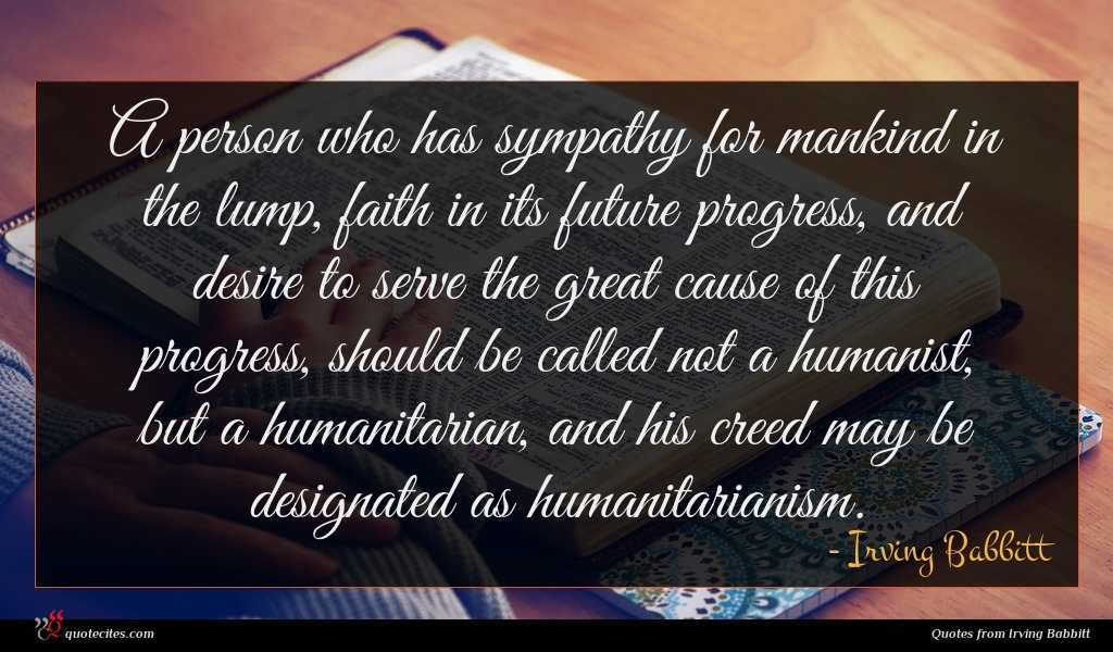 A person who has sympathy for mankind in the lump, faith in its future progress, and desire to serve the great cause of this progress, should be called not a humanist, but a humanitarian, and his creed may be designated as humanitarianism.