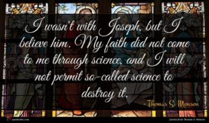 Thomas S. Monson quote : I wasn't with Joseph ...