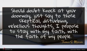Thomas S. Monson quote : Should doubt knock at ...