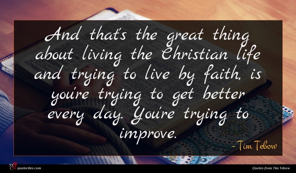 And that's the great thing about living the Christian life and trying to live by faith, is you're trying to get better every day. You're trying to improve.