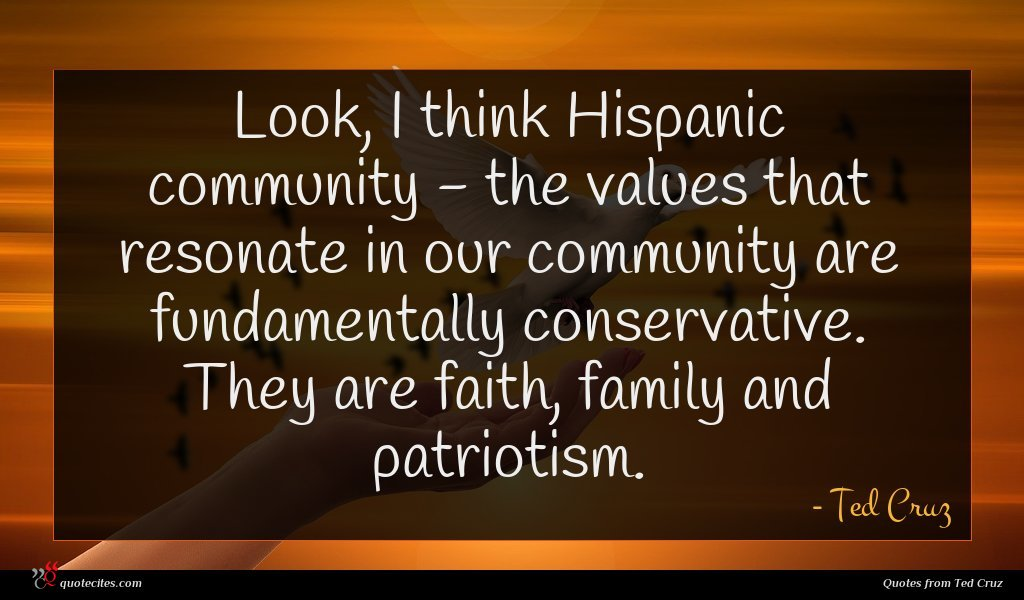 Look, I think Hispanic community - the values that resonate in our community are fundamentally conservative. They are faith, family and patriotism.