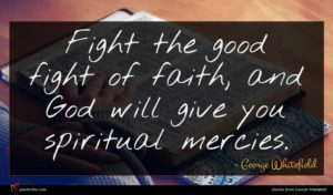 George Whitefield quote : Fight the good fight ...