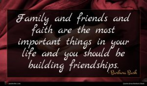 Barbara Bush quote : Family and friends and ...