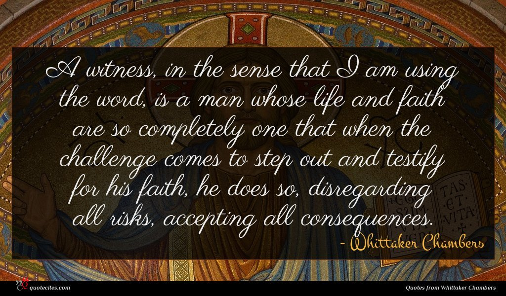 A witness, in the sense that I am using the word, is a man whose life and faith are so completely one that when the challenge comes to step out and testify for his faith, he does so, disregarding all risks, accepting all consequences.