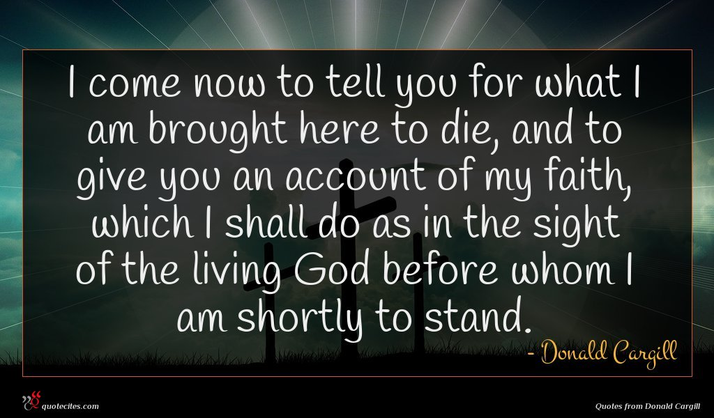 I come now to tell you for what I am brought here to die, and to give you an account of my faith, which I shall do as in the sight of the living God before whom I am shortly to stand.