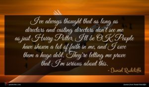 Daniel Radcliffe quote : I've always thought that ...