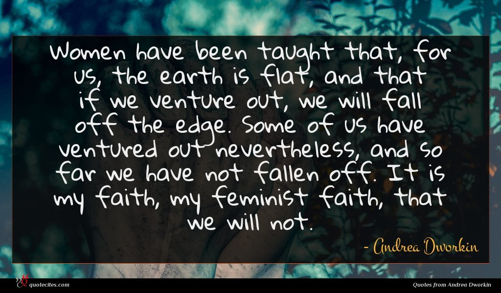 Women have been taught that, for us, the earth is flat, and that if we venture out, we will fall off the edge. Some of us have ventured out nevertheless, and so far we have not fallen off. It is my faith, my feminist faith, that we will not.