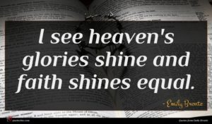 Emily Bronte quote : I see heaven's glories ...