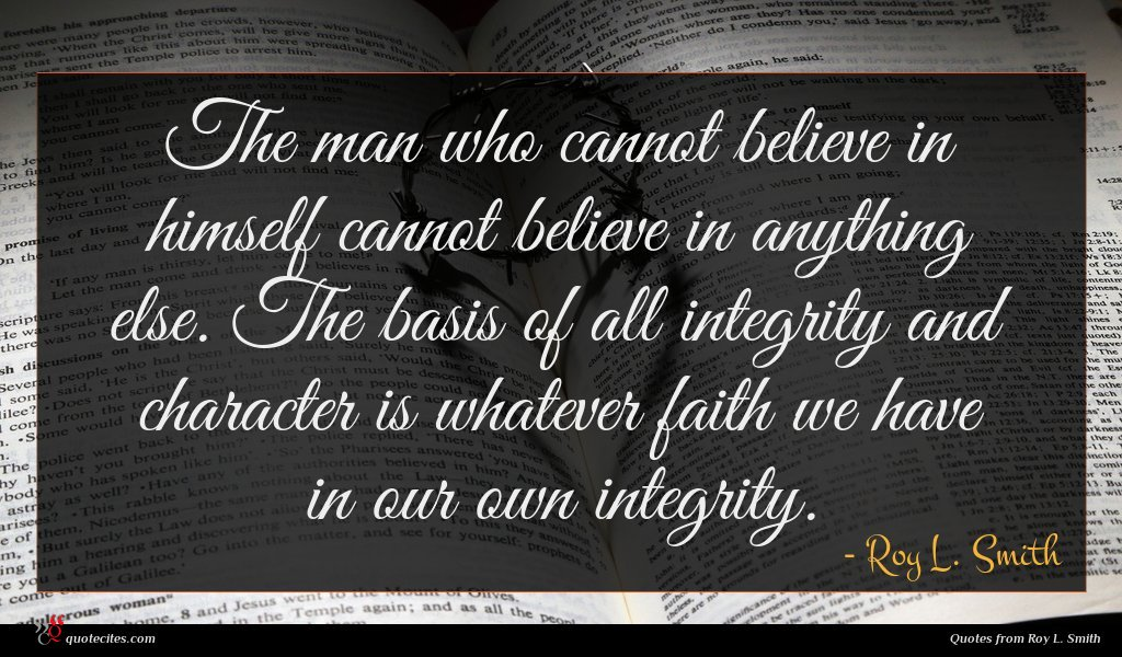 The man who cannot believe in himself cannot believe in anything else. The basis of all integrity and character is whatever faith we have in our own integrity.