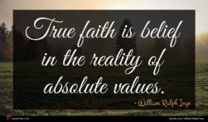 William Ralph Inge quote : True faith is belief ...