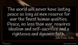 John Foster Dulles quote : The world will never ...