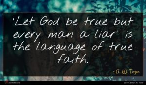 A. W. Tozer quote : Let God be true ...