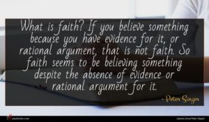 Peter Singer quote : What is faith If ...