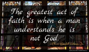 Oliver Wendell Holmes, Jr. quote : The greatest act of ...