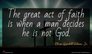 Oliver Wendell Holmes, Jr. quote : The great act of ...
