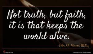 Edna St. Vincent Millay quote : Not truth but faith ...