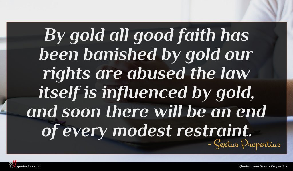 By gold all good faith has been banished by gold our rights are abused the law itself is influenced by gold, and soon there will be an end of every modest restraint.